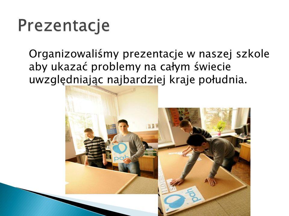 Organizowaliśmy prezentacje w naszej szkole aby ukazać problemy na całym świecie uwzględniając najbardziej kraje południa.