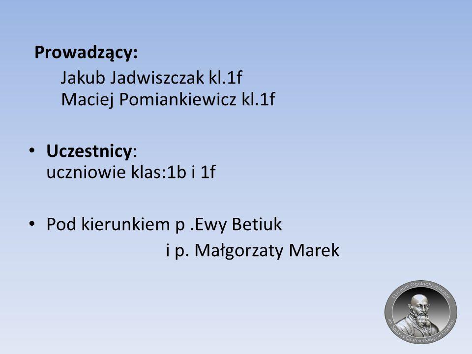 Prowadzący: Jakub Jadwiszczak kl.1f Maciej Pomiankiewicz kl.1f Uczestnicy: uczniowie klas:1b i 1f Pod kierunkiem p.Ewy Betiuk i p. Małgorzaty Marek