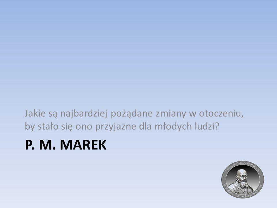 P. M. MAREK Jakie są najbardziej pożądane zmiany w otoczeniu, by stało się ono przyjazne dla młodych ludzi?