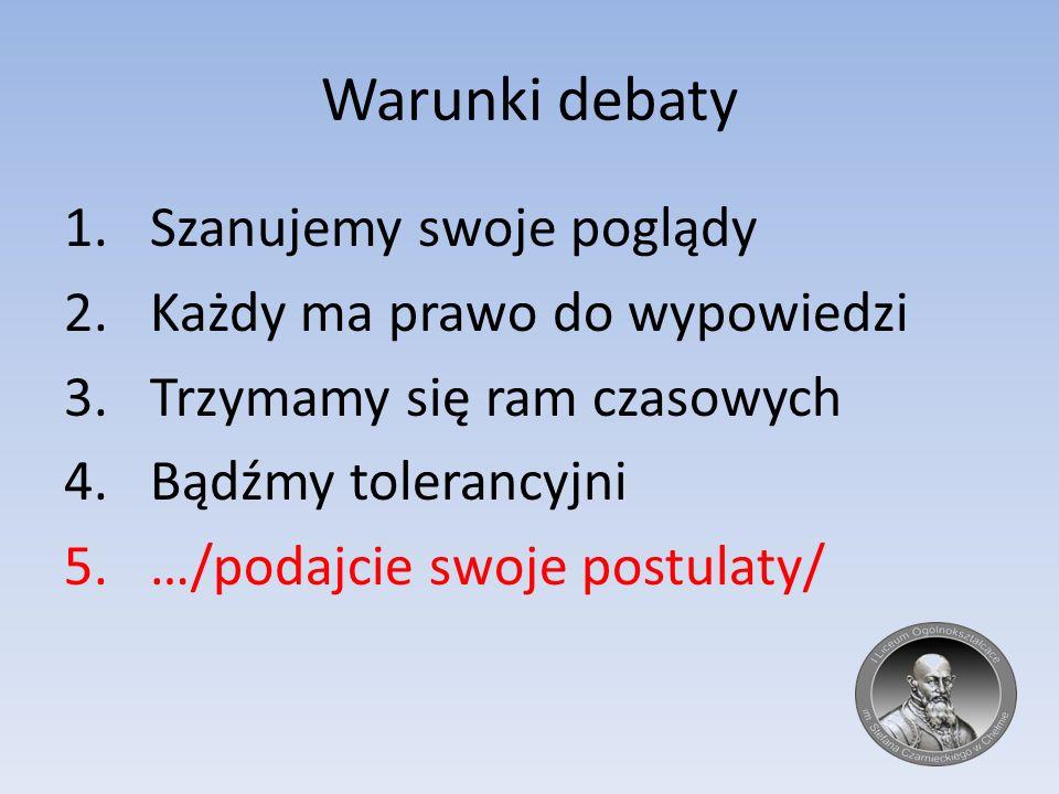 Warunki debaty 1.Szanujemy swoje poglądy 2.Każdy ma prawo do wypowiedzi 3.Trzymamy się ram czasowych 4.Bądźmy tolerancyjni 5.…/podajcie swoje postulat