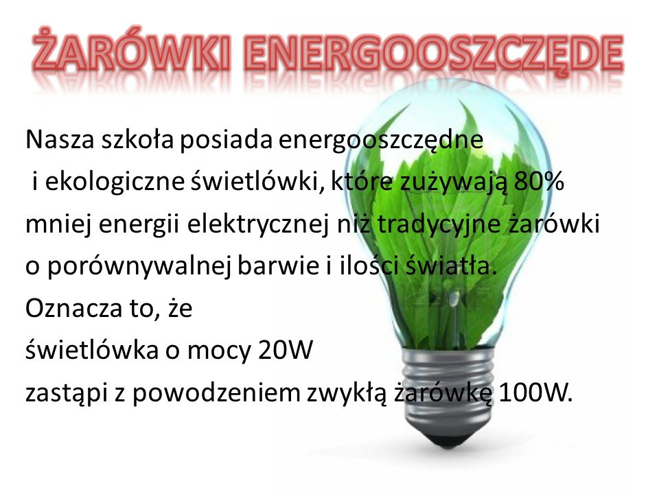 Nasza szkoła posiada energooszczędne i ekologiczne świetlówki, które zużywają 80% mniej energii elektrycznej niż tradycyjne żarówki o porównywalnej ba