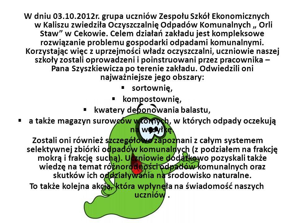 W dniu 03.10.2012r. grupa uczniów Zespołu Szkół Ekonomicznych w Kaliszu zwiedziła Oczyszczalnię Odpadów Komunalnych Orli Staw w Cekowie. Celem działań
