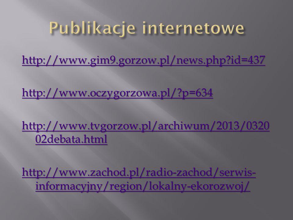 http://www.gim9.gorzow.pl/news.php id=437 http://www.oczygorzowa.pl/ p=634 http://www.tvgorzow.pl/archiwum/2013/0320 02debata.html http://www.tvgorzow.pl/archiwum/2013/0320 02debata.html http://www.zachod.pl/radio-zachod/serwis- informacyjny/region/lokalny-ekorozwoj/ http://www.zachod.pl/radio-zachod/serwis- informacyjny/region/lokalny-ekorozwoj/