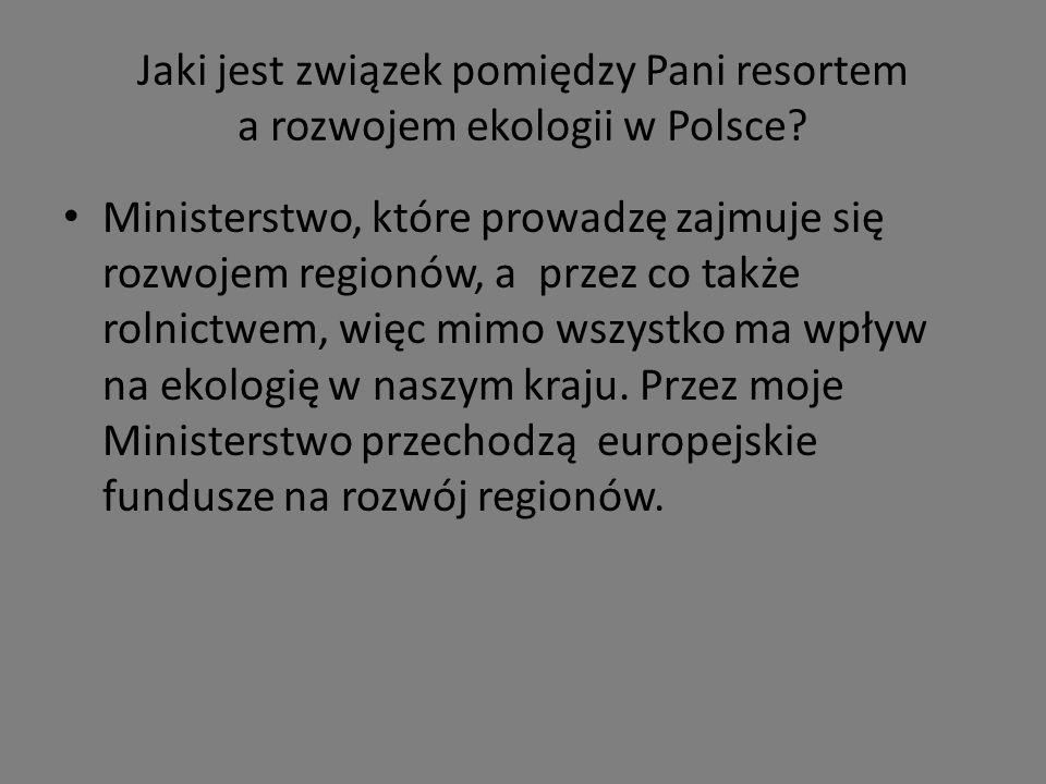 Jaki jest związek pomiędzy Pani resortem a rozwojem ekologii w Polsce.