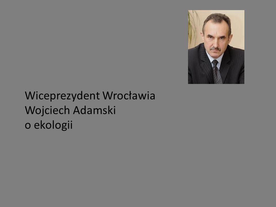 Wiceprezydent Wrocławia Wojciech Adamski o ekologii