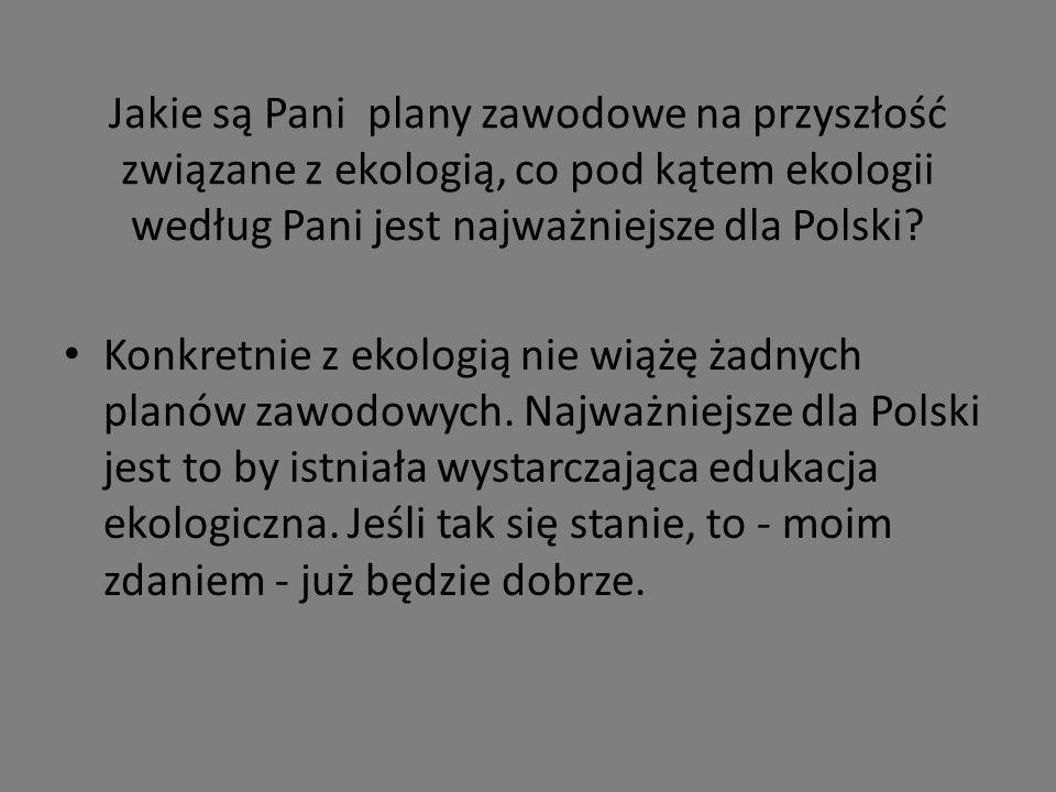 Jakie są Pani plany zawodowe na przyszłość związane z ekologią, co pod kątem ekologii według Pani jest najważniejsze dla Polski.