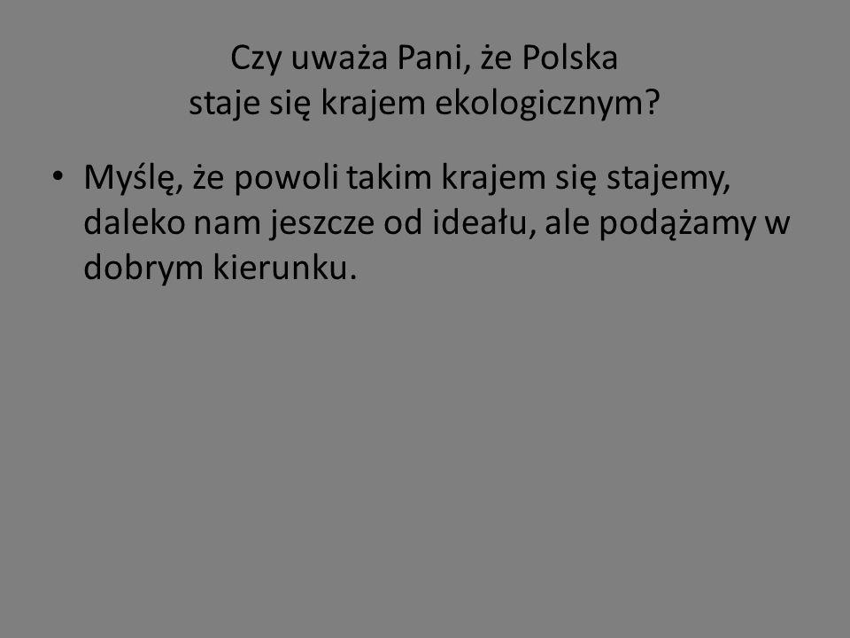 Czy uważa Pani, że Polska staje się krajem ekologicznym.