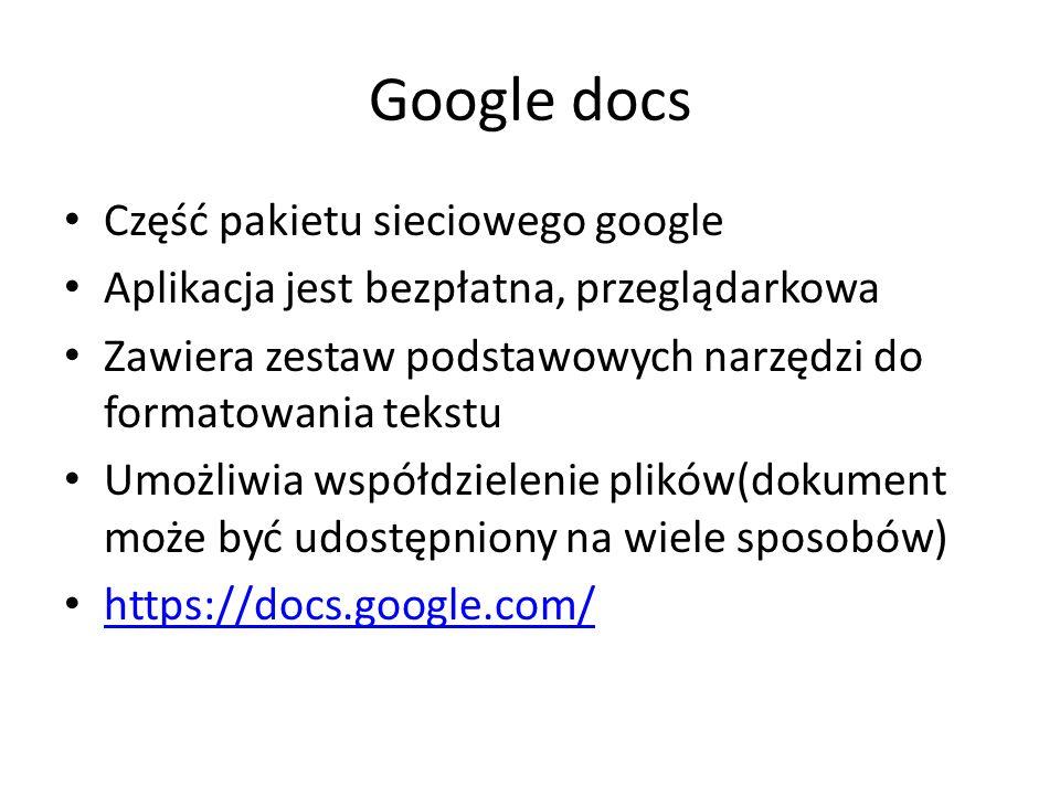 Google docs Część pakietu sieciowego google Aplikacja jest bezpłatna, przeglądarkowa Zawiera zestaw podstawowych narzędzi do formatowania tekstu Umożliwia współdzielenie plików(dokument może być udostępniony na wiele sposobów) https://docs.google.com/