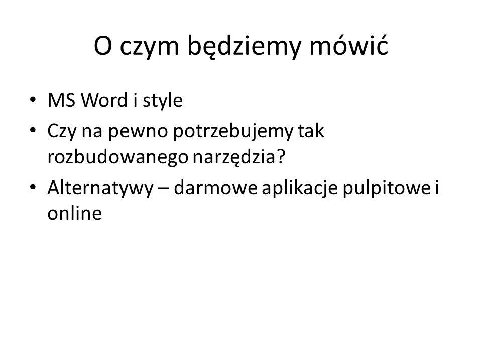 O czym będziemy mówić MS Word i style Czy na pewno potrzebujemy tak rozbudowanego narzędzia.