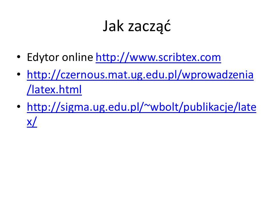 Jak zacząć Edytor online http://www.scribtex.comhttp://www.scribtex.com http://czernous.mat.ug.edu.pl/wprowadzenia /latex.html http://czernous.mat.ug.edu.pl/wprowadzenia /latex.html http://sigma.ug.edu.pl/~wbolt/publikacje/late x/ http://sigma.ug.edu.pl/~wbolt/publikacje/late x/
