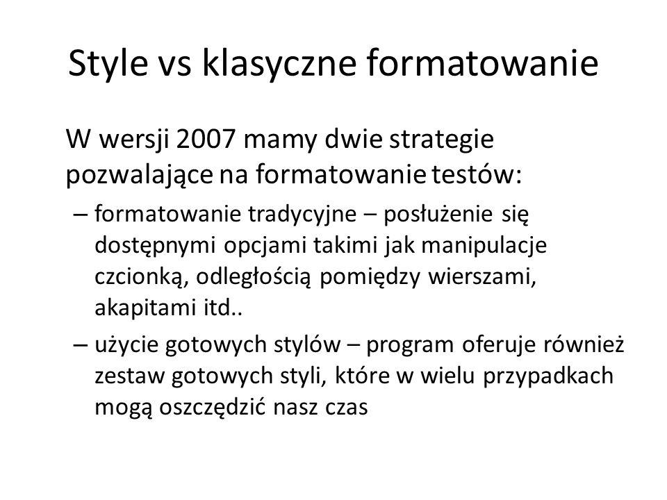 Style vs klasyczne formatowanie W wersji 2007 mamy dwie strategie pozwalające na formatowanie testów: – formatowanie tradycyjne – posłużenie się dostępnymi opcjami takimi jak manipulacje czcionką, odległością pomiędzy wierszami, akapitami itd..