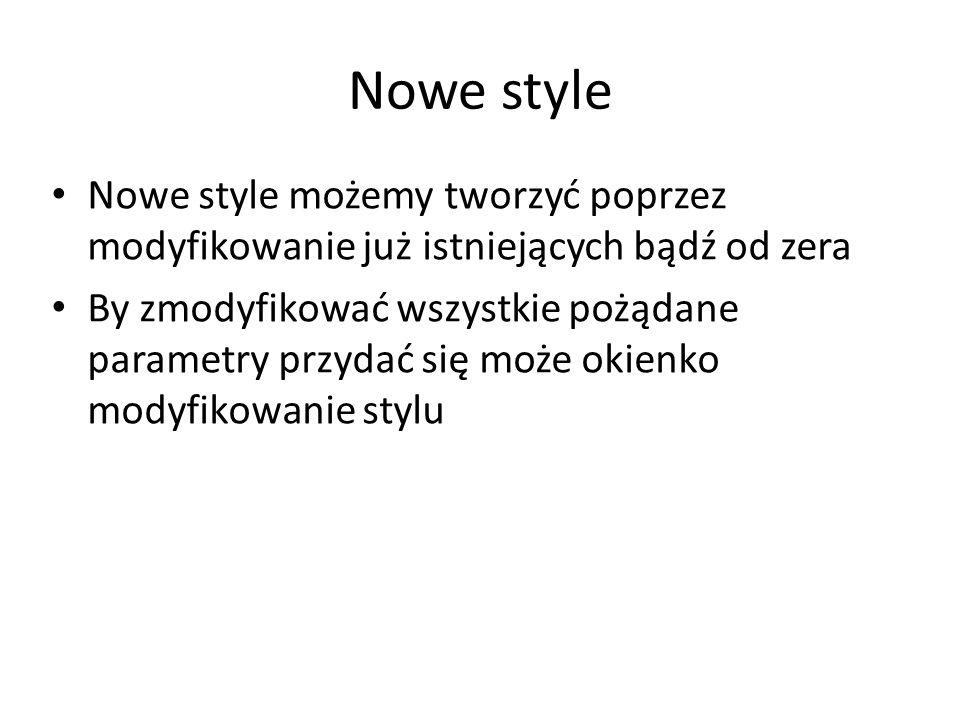 Nowe style Nowe style możemy tworzyć poprzez modyfikowanie już istniejących bądź od zera By zmodyfikować wszystkie pożądane parametry przydać się może okienko modyfikowanie stylu