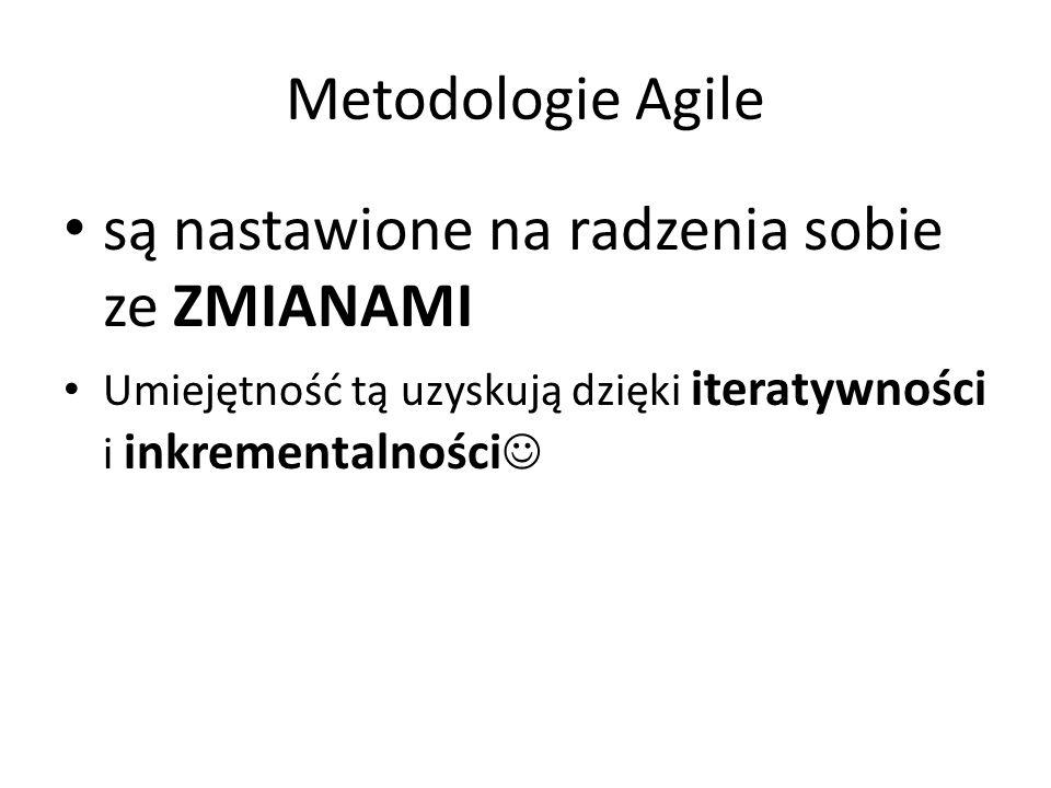 Metodologie Agile są nastawione na radzenia sobie ze ZMIANAMI Umiejętność tą uzyskują dzięki iteratywności i inkrementalności