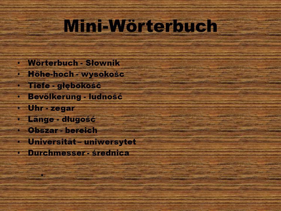 Mini-Wörterbuch Wörterbuch - Słownik Höhe-hoch - wysokośc Tiefe - głębokość Bevölkerung - ludność Uhr - zegar Länge - długość Obszar - bereich Univers
