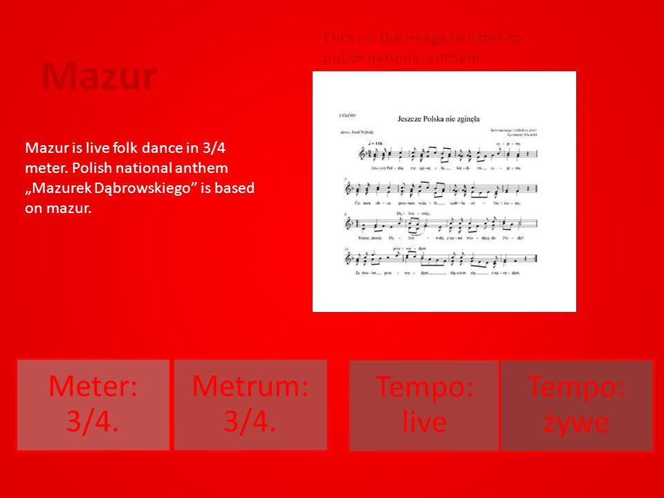 Mazur Meter: 3/4. Metrum: 3/4. Tempo: live Tempo: żywe Mazur is live folk dance in 3/4 meter.