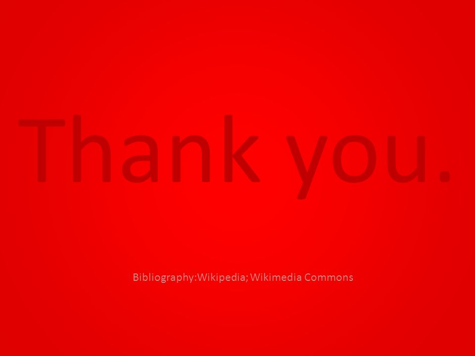 Thank you. Bibliography:Wikipedia; Wikimedia Commons