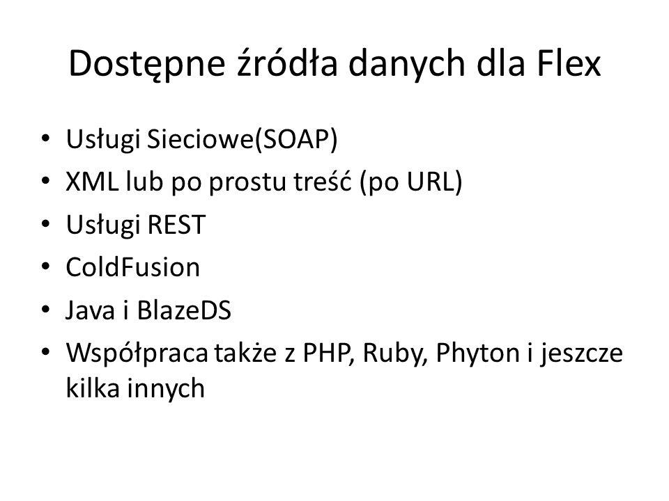Dostępne źródła danych dla Flex Usługi Sieciowe(SOAP) XML lub po prostu treść (po URL) Usługi REST ColdFusion Java i BlazeDS Współpraca także z PHP, Ruby, Phyton i jeszcze kilka innych