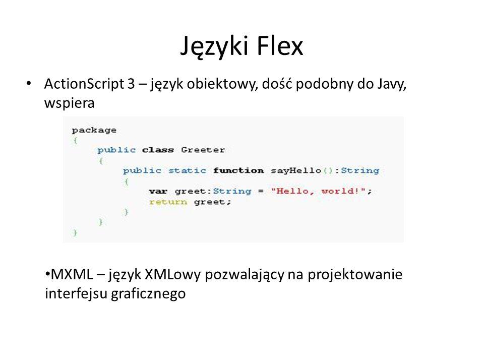 Języki Flex ActionScript 3 – język obiektowy, dość podobny do Javy, wspiera MXML – język XMLowy pozwalający na projektowanie interfejsu graficznego