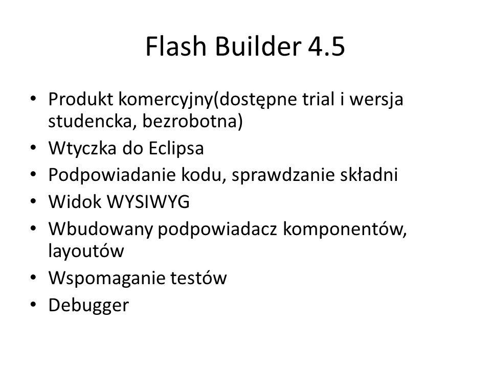 Flash Builder 4.5 Produkt komercyjny(dostępne trial i wersja studencka, bezrobotna) Wtyczka do Eclipsa Podpowiadanie kodu, sprawdzanie składni Widok WYSIWYG Wbudowany podpowiadacz komponentów, layoutów Wspomaganie testów Debugger