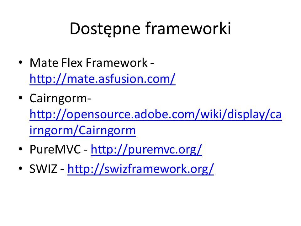 Dostępne frameworki Mate Flex Framework - http://mate.asfusion.com/ http://mate.asfusion.com/ Cairngorm- http://opensource.adobe.com/wiki/display/ca i