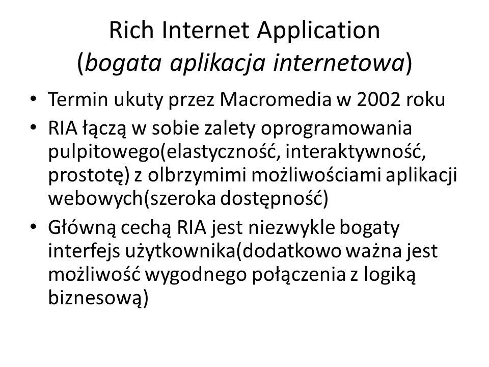Rich Internet Application (bogata aplikacja internetowa) Termin ukuty przez Macromedia w 2002 roku RIA łączą w sobie zalety oprogramowania pulpitowego(elastyczność, interaktywność, prostotę) z olbrzymimi możliwościami aplikacji webowych(szeroka dostępność) Główną cechą RIA jest niezwykle bogaty interfejs użytkownika(dodatkowo ważna jest możliwość wygodnego połączenia z logiką biznesową)