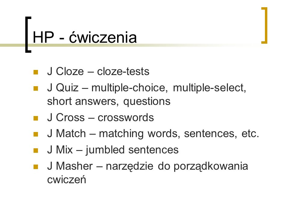 HP - ćwiczenia J Cloze – cloze-tests J Quiz – multiple-choice, multiple-select, short answers, questions J Cross – crosswords J Match – matching words