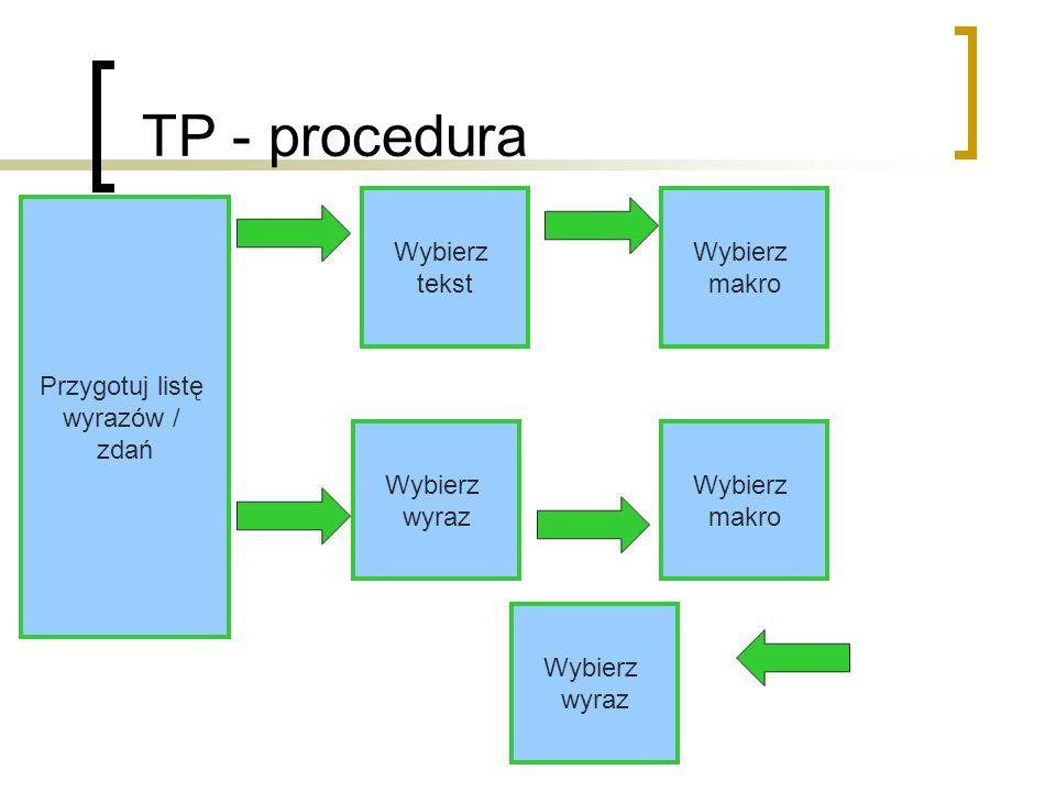 TP - procedura Przygotuj listę wyrazów / zdań Wybierz tekst Wybierz wyraz Wybierz makro Wybierz makro Wybierz wyraz