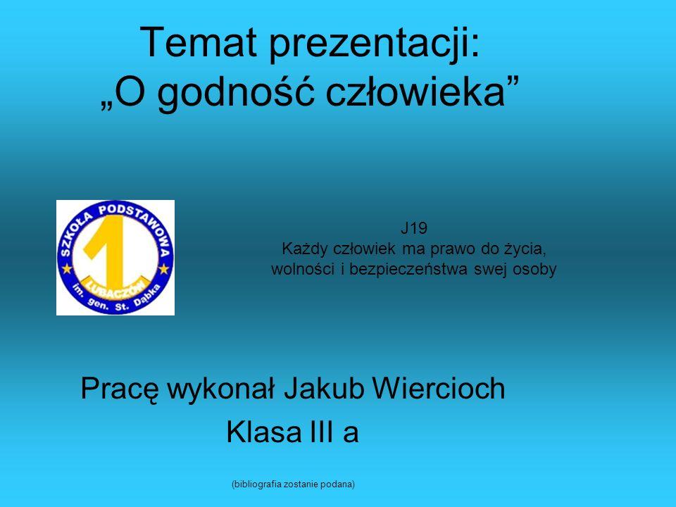Temat prezentacji: O godność człowieka Pracę wykonał Jakub Wiercioch Klasa III a (bibliografia zostanie podana) J19 Każdy człowiek ma prawo do życia,
