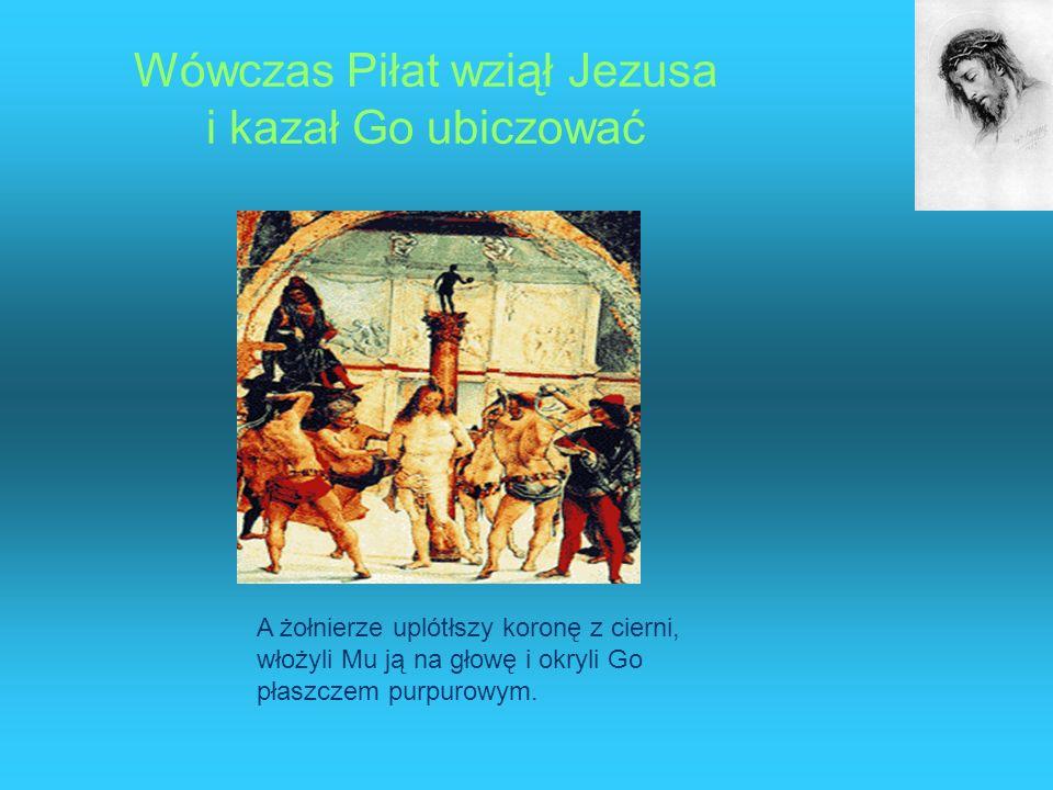 Wówczas Piłat wziął Jezusa i kazał Go ubiczować A żołnierze uplótłszy koronę z cierni, włożyli Mu ją na głowę i okryli Go płaszczem purpurowym.