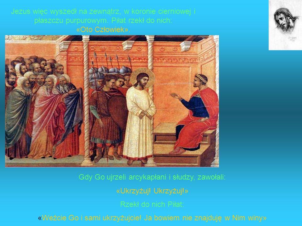 Jezus więc wyszedł na zewnątrz, w koronie cierniowej i płaszczu purpurowym. Piłat rzekł do nich: «Oto Człowiek». Gdy Go ujrzeli arcykapłani i słudzy,