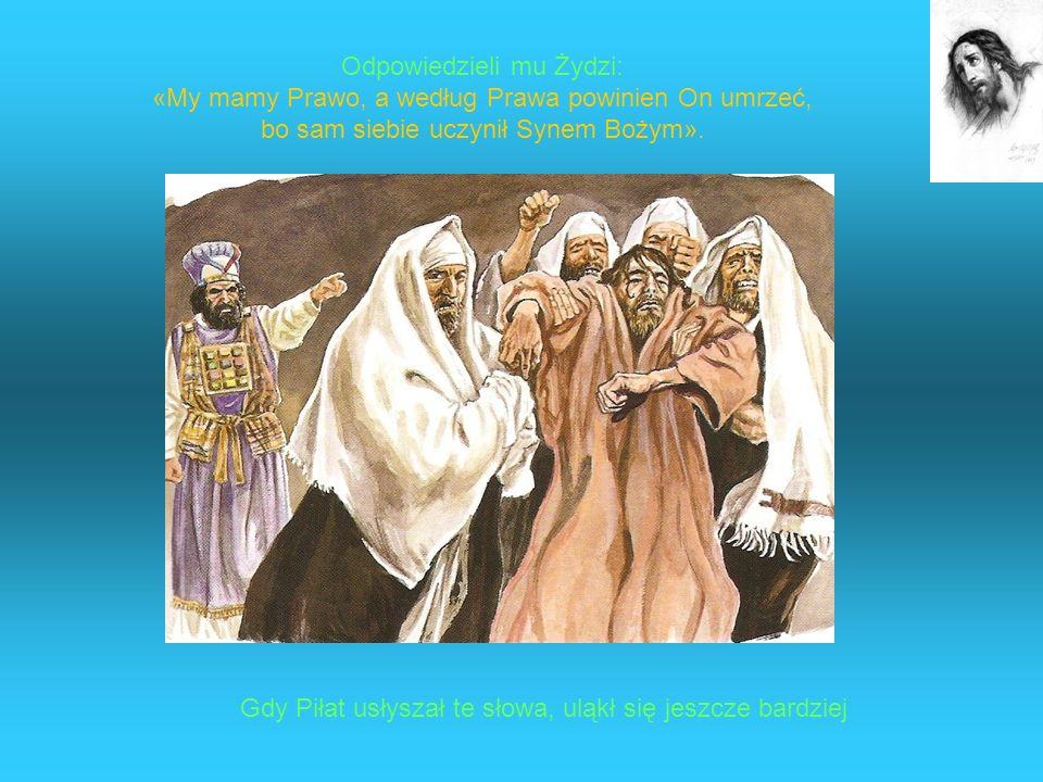 Odpowiedzieli mu Żydzi: «My mamy Prawo, a według Prawa powinien On umrzeć, bo sam siebie uczynił Synem Bożym». Gdy Piłat usłyszał te słowa, uląkł się
