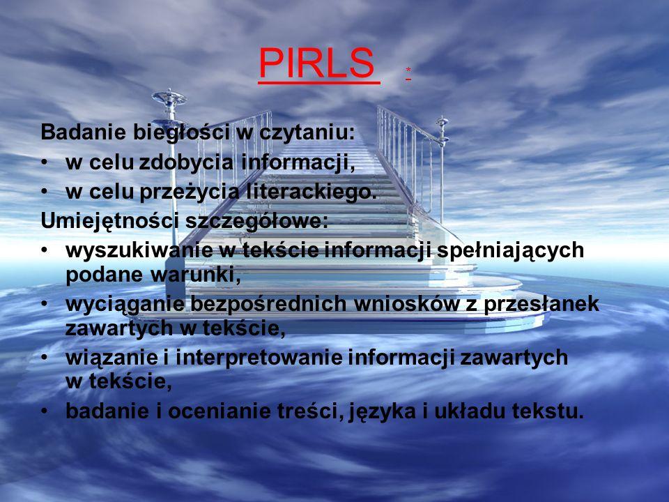 PIRLS PIRLS ** Badanie biegłości w czytaniu: w celu zdobycia informacji, w celu przeżycia literackiego.