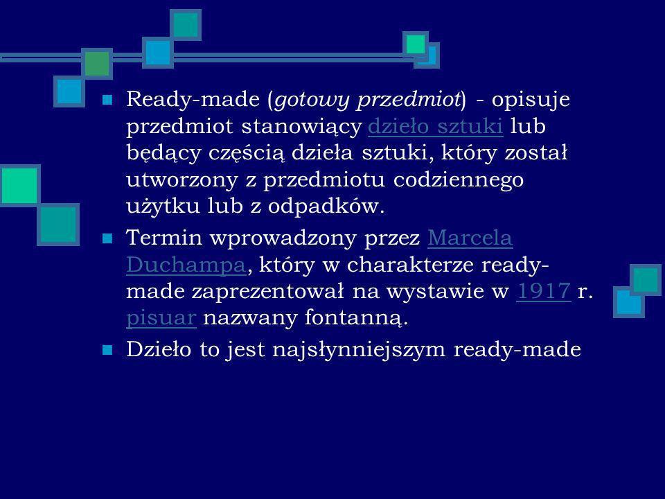 Ready-made ( gotowy przedmiot ) - opisuje przedmiot stanowiący dzieło sztuki lub będący częścią dzieła sztuki, który został utworzony z przedmiotu codziennego użytku lub z odpadków.dzieło sztuki Termin wprowadzony przez Marcela Duchampa, który w charakterze ready- made zaprezentował na wystawie w 1917 r.