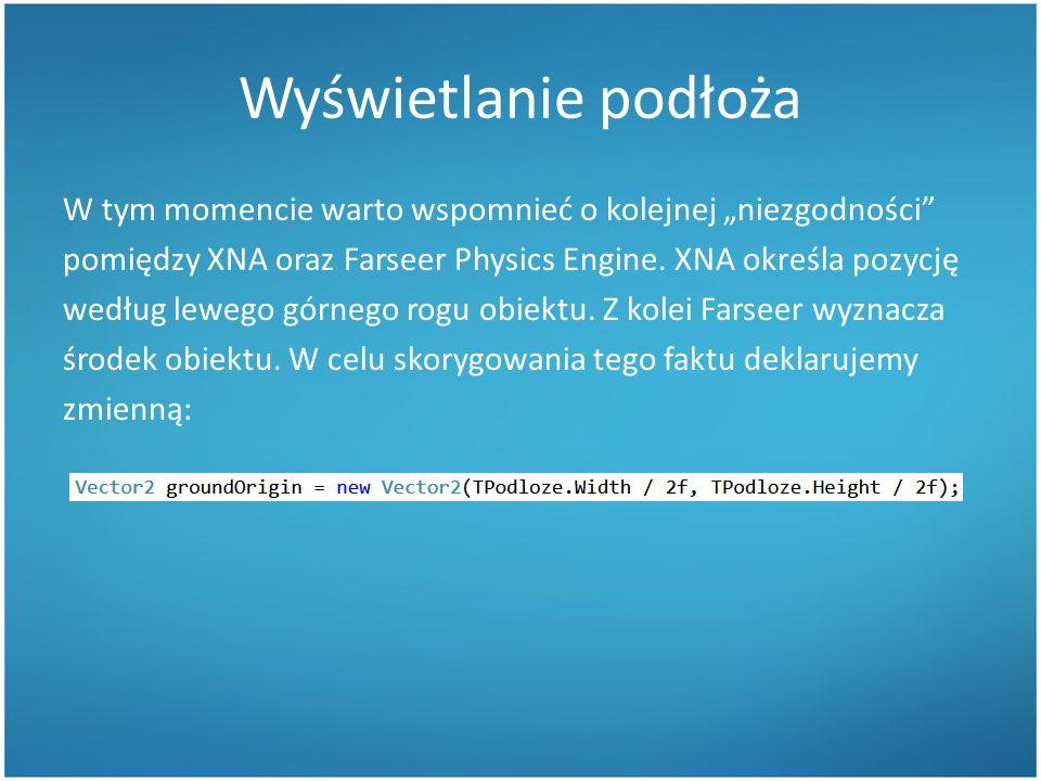 Wyświetlanie podłoża W tym momencie warto wspomnieć o kolejnej niezgodności pomiędzy XNA oraz Farseer Physics Engine.