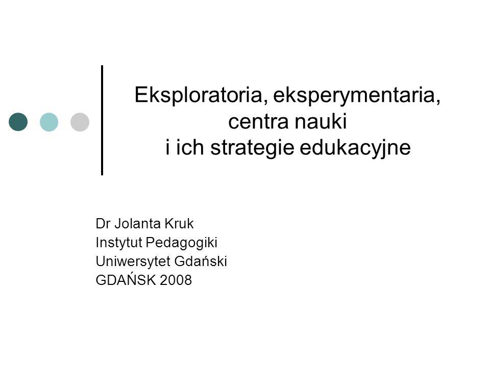 Eksploratoria, eksperymentaria, centra nauki i ich strategie edukacyjne Dr Jolanta Kruk Instytut Pedagogiki Uniwersytet Gdański GDAŃSK 2008