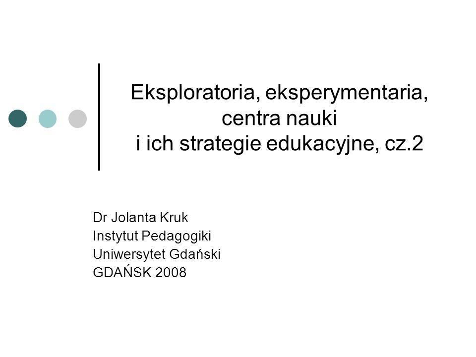 Eksploratoria, eksperymentaria, centra nauki i ich strategie edukacyjne, cz.2 Dr Jolanta Kruk Instytut Pedagogiki Uniwersytet Gdański GDAŃSK 2008