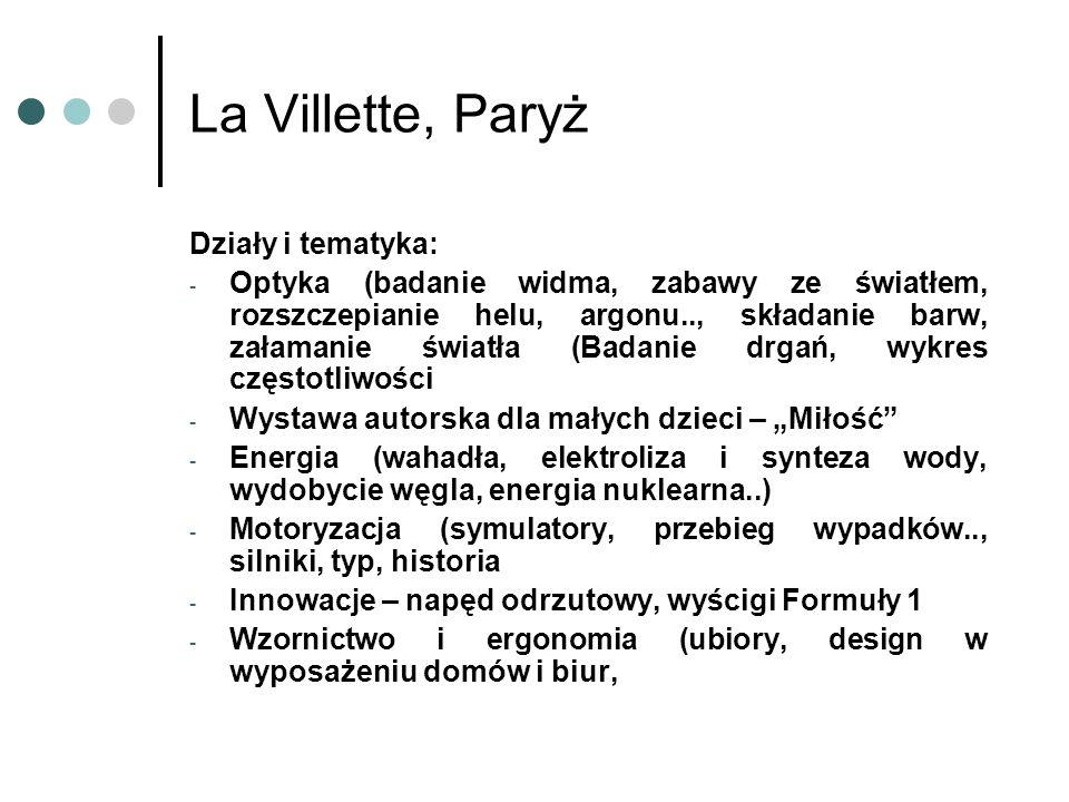 La Villette, Paryż Działy i tematyka: - Optyka (badanie widma, zabawy ze światłem, rozszczepianie helu, argonu.., składanie barw, załamanie światła (Badanie drgań, wykres częstotliwości - Wystawa autorska dla małych dzieci – Miłość - Energia (wahadła, elektroliza i synteza wody, wydobycie węgla, energia nuklearna..) - Motoryzacja (symulatory, przebieg wypadków.., silniki, typ, historia - Innowacje – napęd odrzutowy, wyścigi Formuły 1 - Wzornictwo i ergonomia (ubiory, design w wyposażeniu domów i biur,