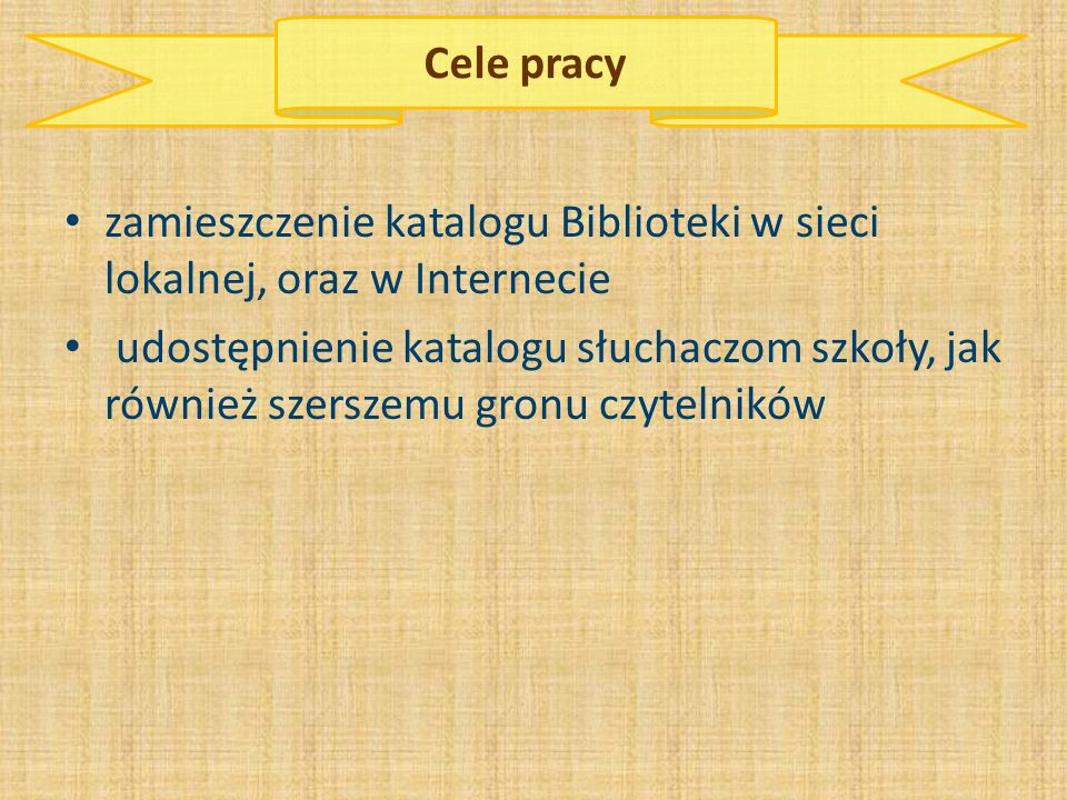 Cele pracy zamieszczenie katalogu Biblioteki w sieci lokalnej, oraz w Internecie udostępnienie katalogu słuchaczom szkoły, jak również szerszemu gronu