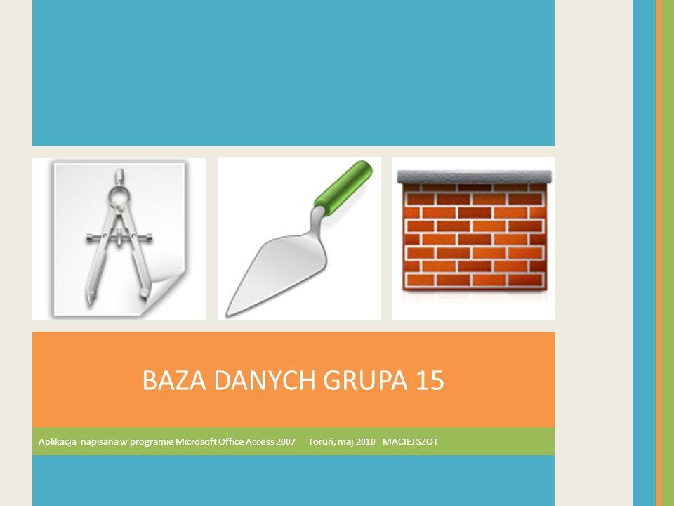Aplikacja napisana w programie Microsoft Office Access 2007 Toruń, maj 2010 MACIEJ SZOT BAZA DANYCH GRUPA 15