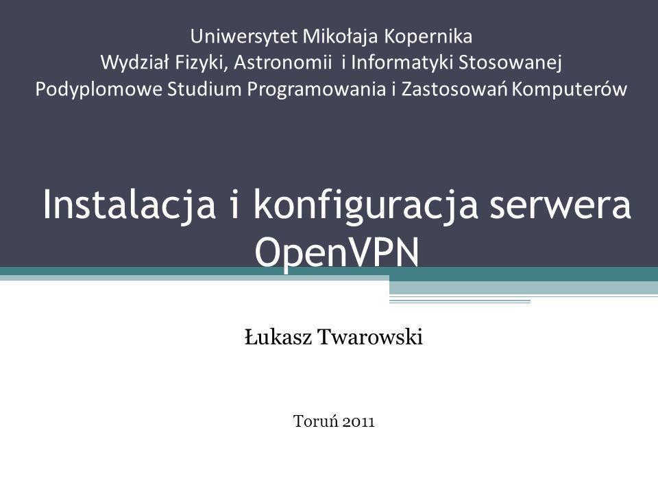 Instalacja i konfiguracja serwera OpenVPN Łukasz Twarowski Uniwersytet Mikołaja Kopernika Wydział Fizyki, Astronomii i Informatyki Stosowanej Podyplom