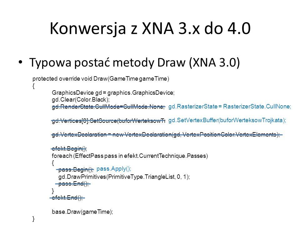 Konwersja z XNA 3.x do 4.0 Typowa postać metody Draw (XNA 3.0) protected override void Draw(GameTime gameTime) { GraphicsDevice gd = graphics.Graphics