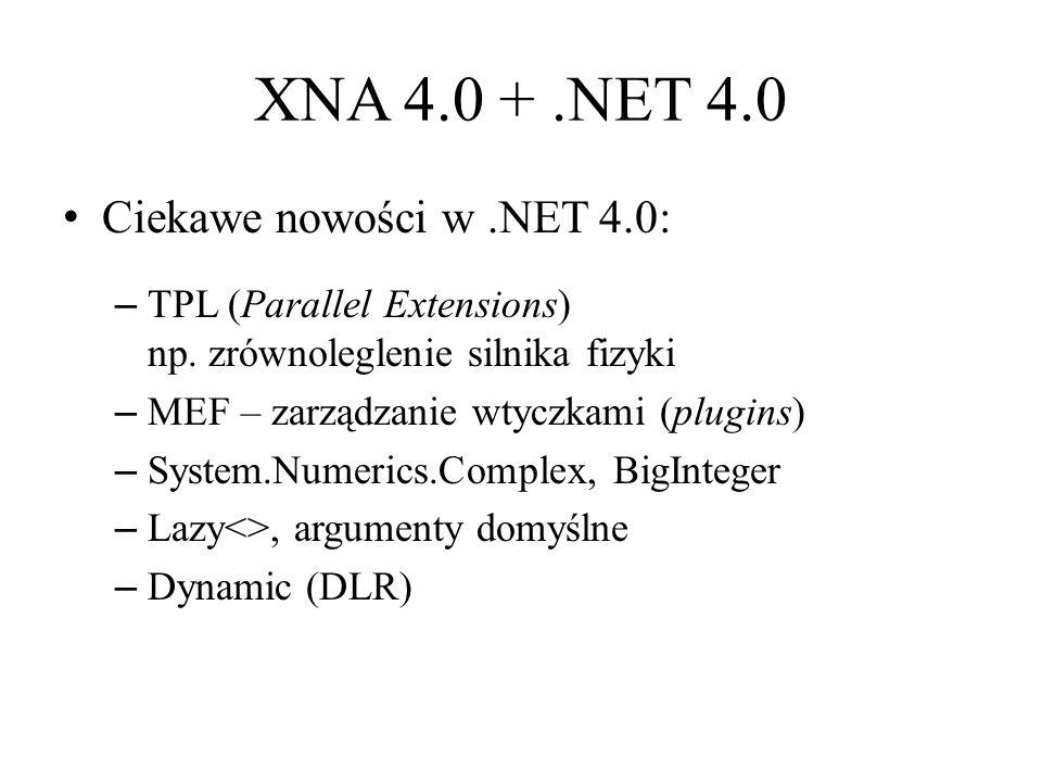 XNA 4.0 +.NET 4.0 Ciekawe nowości w.NET 4.0: – TPL (Parallel Extensions) np. zrównoleglenie silnika fizyki – MEF – zarządzanie wtyczkami (plugins) – S