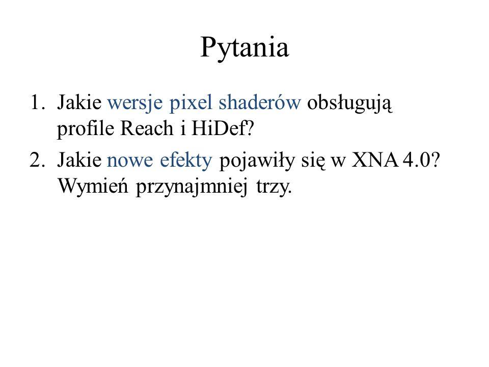 Pytania 1.Jakie wersje pixel shaderów obsługują profile Reach i HiDef? 2.Jakie nowe efekty pojawiły się w XNA 4.0? Wymień przynajmniej trzy.