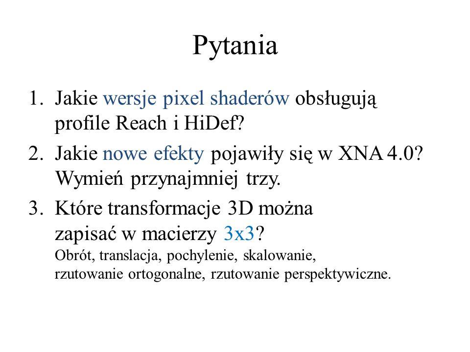 Pytania 1.Jakie wersje pixel shaderów obsługują profile Reach i HiDef? 2.Jakie nowe efekty pojawiły się w XNA 4.0? Wymień przynajmniej trzy. 3.Które t