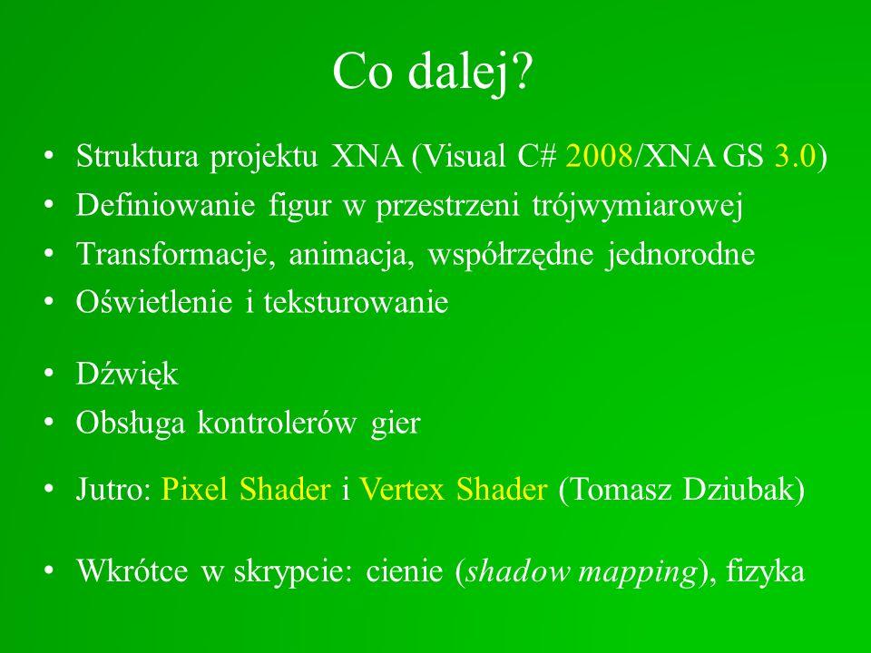 Co dalej? Struktura projektu XNA (Visual C# 2008/XNA GS 3.0) Definiowanie figur w przestrzeni trójwymiarowej Transformacje, animacja, współrzędne jedn