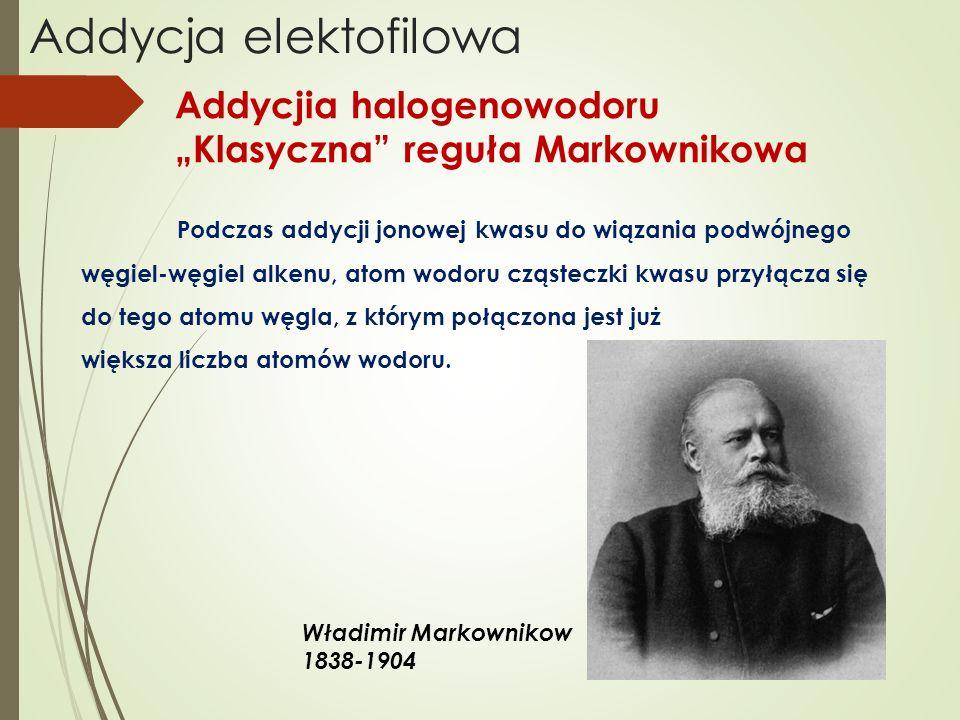 Addycja elektofilowa Addycjia halogenowodoru Klasyczna reguła Markownikowa Podczas addycji jonowej kwasu do wiązania podwójnego węgiel-węgiel alkenu,