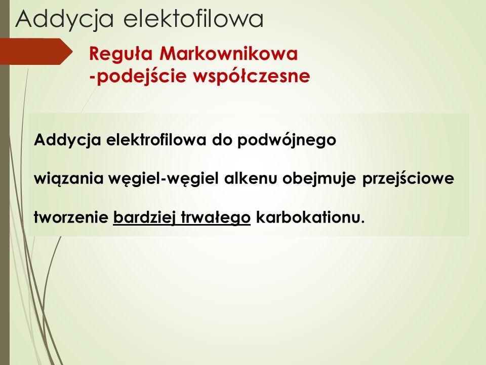 Reguła Markownikowa -podejście współczesne Addycja elektrofilowa do podwójnego wiązania węgiel-węgiel alkenu obejmuje przejściowe tworzenie bardziej t