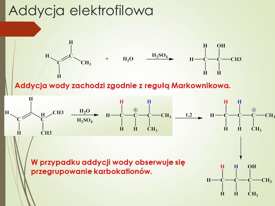 Addycja elektrofilowa Addycja wody zachodzi zgodnie z regułą Markownikowa. W przypadku addycji wody obserwuje się przegrupowanie karbokationów.