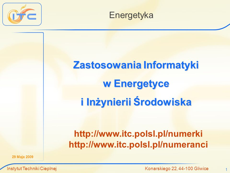 29 Maja 2009 Instytut Techniki Cieplnej Konarskiego 22, 44-100 Gliwice 1 Energetyka Zastosowania Informatyki w Energetyce i Inżynierii Środowiska http