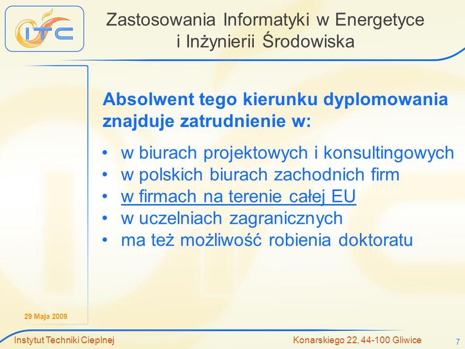 29 Maja 2009 Instytut Techniki Cieplnej Konarskiego 22, 44-100 Gliwice 7 Zastosowania Informatyki w Energetyce i Inżynierii Środowiska w biurach projektowych i konsultingowych w polskich biurach zachodnich firm w firmach na terenie całej EU w uczelniach zagranicznych ma też możliwość robienia doktoratu Absolwent tego kierunku dyplomowania znajduje zatrudnienie w:
